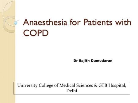 Anaesthesia for Patients with COPD Dr Sajith Damodaran University College of Medical Sciences & GTB Hospital, Delhi.
