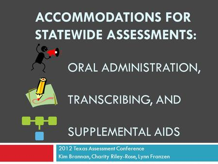ACCOMMODATIONS FOR STATEWIDE ASSESSMENTS: ORAL ADMINISTRATION, TRANSCRIBING, AND SUPPLEMENTAL AIDS 2012 Texas Assessment Conference Kim Brannan, Charity.