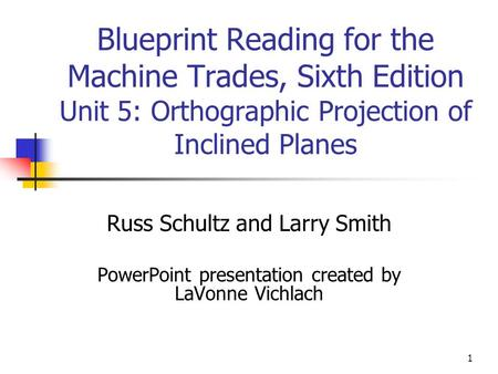 1 Blueprint Reading for the Machine Trades, Sixth Edition Unit 5: Orthographic Projection of Inclined Planes Russ Schultz and Larry Smith PowerPoint presentation.
