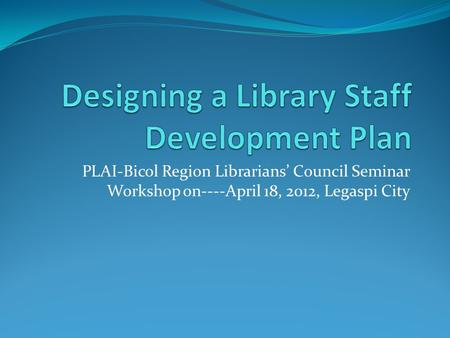 PLAI-Bicol Region Librarians' Council Seminar Workshop on----April 18, 2012, Legaspi City.