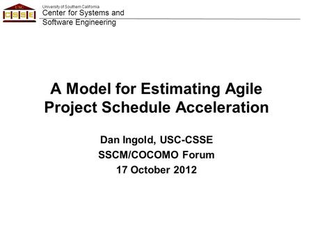 University of Southern California Center for Systems and Software Engineering A Model for Estimating Agile Project Schedule Acceleration Dan Ingold, USC-CSSE.