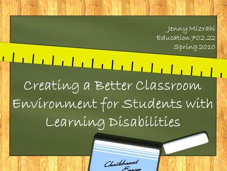 Jenny Mizrahi Education 702.22 Spring 2010 Creating a Better Classroom Environment for Students with Learning Disabilities.