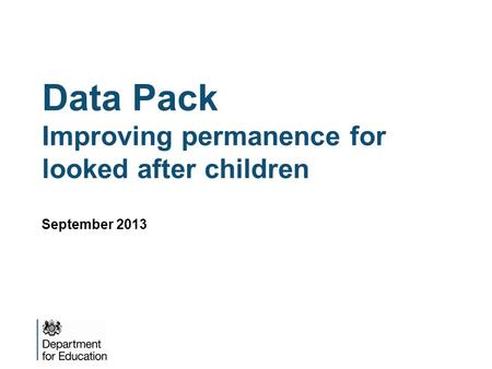 Data Pack Improving permanence for looked after children September 2013.