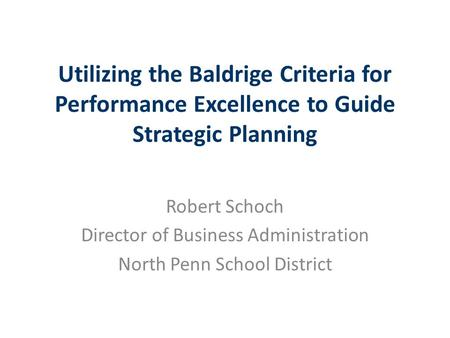 Utilizing the Baldrige Criteria for Performance Excellence to Guide Strategic Planning Robert Schoch Director of Business Administration North Penn School.