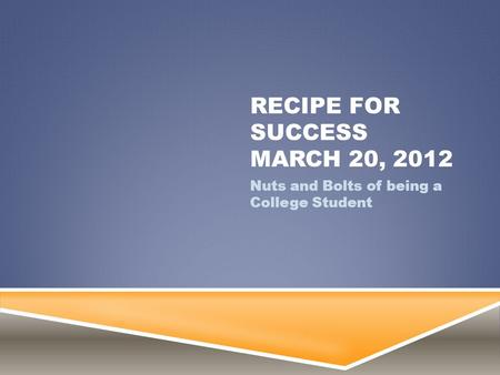 RECIPE FOR SUCCESS MARCH 20, 2012 Nuts and Bolts of being a College Student.