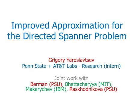 Improved Approximation for the Directed Spanner Problem Grigory Yaroslavtsev Penn State + AT&T Labs - Research (intern) Joint work with Berman (PSU), Bhattacharyya.