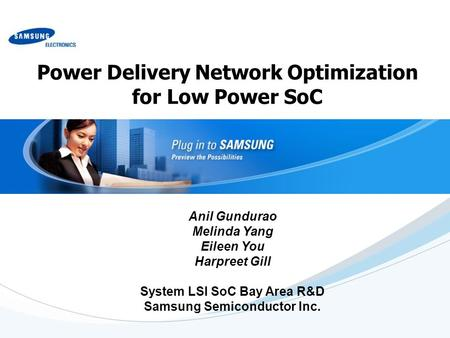 Power Delivery Network Optimization for Low Power SoC Anil Gundurao Melinda Yang Eileen You Harpreet Gill System LSI SoC Bay Area R&D Samsung Semiconductor.
