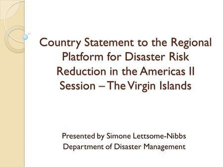 Country Statement to the Regional Platform for Disaster Risk Reduction in the Americas II Session – The Virgin Islands Presented by Simone Lettsome-Nibbs.