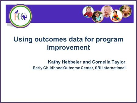 Using outcomes data for program improvement Kathy Hebbeler and Cornelia Taylor Early Childhood Outcome Center, SRI International.