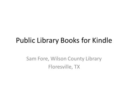 Public Library Books for Kindle Sam Fore, Wilson County Library Floresville, TX.