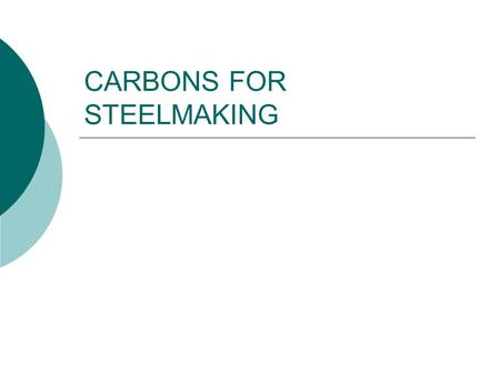 CARBONS FOR STEELMAKING. I.. Materials Used For Steelmaking a. Anthracite Coal b. Metallurgical Coke c. Calcined Petroleum Coke d. Fluid Coke e. Artificial/Synthetic.