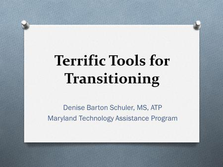 Terrific Tools for Transitioning Denise Barton Schuler, MS, ATP Maryland Technology Assistance Program.