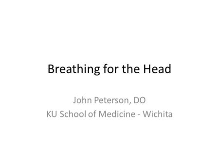 Breathing for the Head John Peterson, DO KU School of Medicine - Wichita.