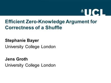 Efficient Zero-Knowledge Argument for Correctness of a Shuffle Stephanie Bayer University College London Jens Groth University College London.