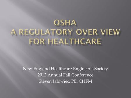 New England Healthcare Engineer's Society 2012 Annual Fall Conference Steven Jalowiec, PE, CHFM.