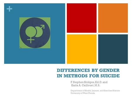+ DIFFERENCES BY GENDER IN METHODS FOR SUICIDE F. Stephen Bridges, Ed.D. and Karla A. Caillouet, M.S. Department of Health, Leisure, and Exercise Science.