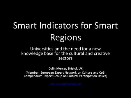 Smart Indicators for Smart Regions Universities and the need for a new knowledge base for the cultural and creative sectors Colin Mercer, Bristol, UK (Member: