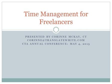 PRESENTED BY CORINNE MCKAY, CT CTA ANNUAL CONFERENCE: MAY 4, 2013 Time Management for Freelancers.