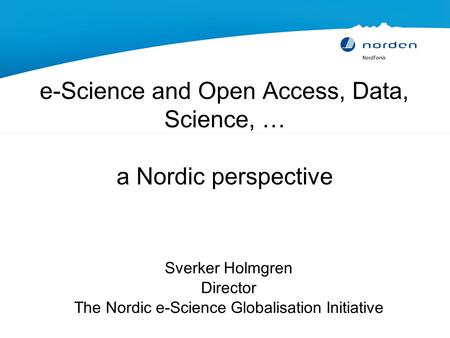E-Science and Open Access, Data, Science, … a Nordic perspective Sverker Holmgren Director The Nordic e-Science Globalisation Initiative.