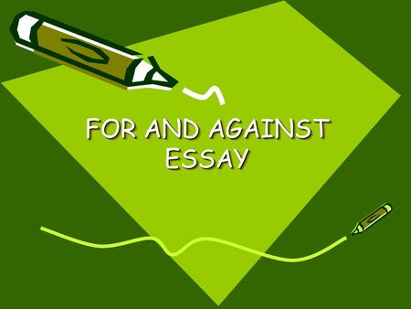 FOR AND AGAINST ESSAY. When do we write a for and against essay? When we need to present both sides of an issue and conclude by supporting one of the.