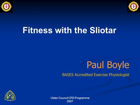 Ulster Council CPD Programme 2007 Paul Boyle BASES Accredited Exercise Physiologist Fitness with the Sliotar.