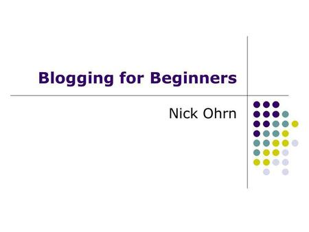 Blogging for Beginners Nick Ohrn. Topics Blogging basics Getting started Blogging tools Tips for great blogging Making money with your blog Recommended.