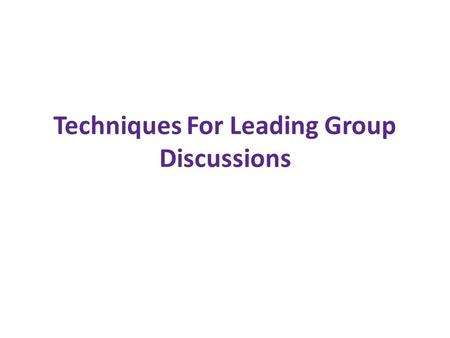 Techniques For Leading Group Discussions. What is an effective group discussion? An effective group discussion is one in which the group is able to accomplish.