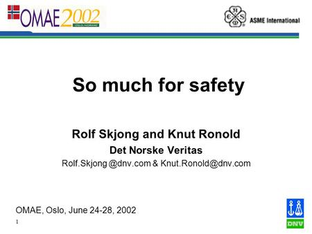 1 So much for safety Rolf Skjong and Knut Ronold Det Norske Veritas & OMAE, Oslo, June 24-28, 2002.
