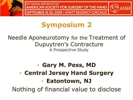 Symposium 2 Needle Aponeurotomy for the Treatment of Dupuytren's Contracture A Prospective Study Gary M. Pess, MD Central Jersey Hand Surgery Eatontown,