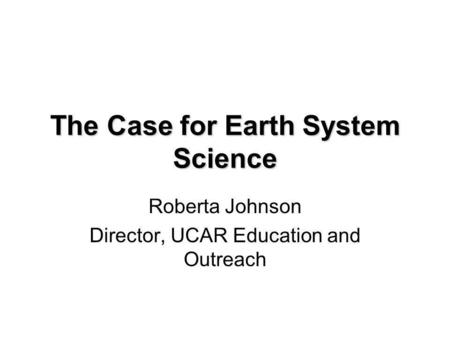 The Case for Earth System Science Roberta Johnson Director, UCAR Education and Outreach.