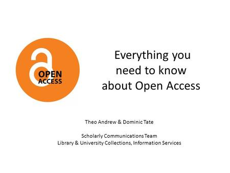 Everything you need to know about Open Access Theo Andrew & Dominic Tate Scholarly Communications Team Library & University Collections, Information Services.