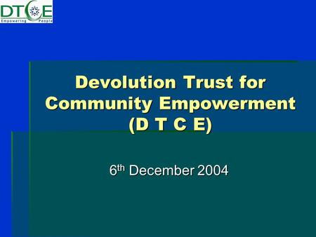 Devolution Trust for Community Empowerment (D T C E) 6 th December 2004.