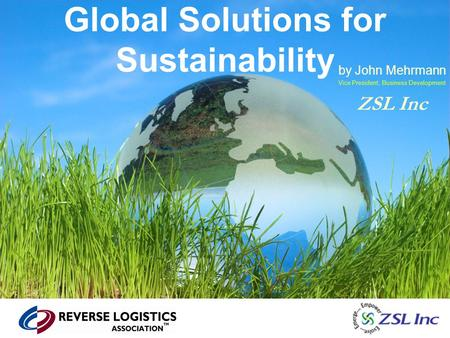 Global Solutions for Sustainability by John Mehrmann Vice President, Business Development ZSL Inc.