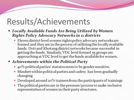 Results/Achievements Locally Available Funds Are Being Utilized by Women Rights Policy Advocacy Networks in 11 districts Eleven district level women rights.