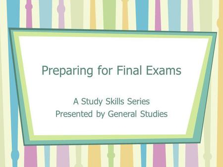 Preparing for Final Exams A Study Skills Series Presented by General Studies.