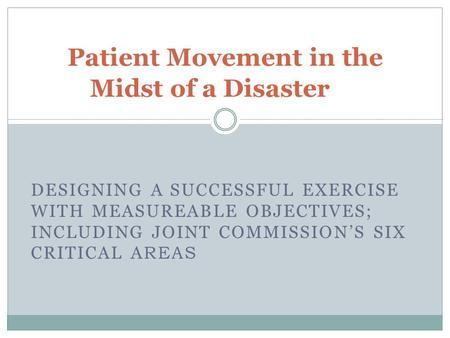 DESIGNING A SUCCESSFUL EXERCISE WITH MEASUREABLE OBJECTIVES; INCLUDING JOINT COMMISSION'S SIX CRITICAL A REAS Patient Movement in the Midst of a Disaster.