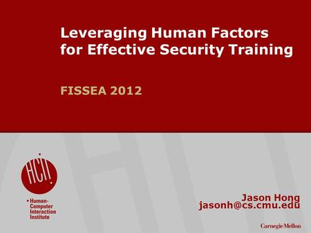 ©2009 Carnegie Mellon University : 1 Leveraging Human Factors for Effective Security Training FISSEA 2012 Jason Hong