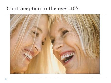 Contraception in the over 40's. Contraception in older women; issues  Method choice may be affected by age and risk factors.  When can the method be.