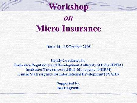 Date: 14 – 15 October 2005 Jointly Conducted by: Insurance Regulatory and Development Authority of India (IRDA) Institute of Insurance and Risk Management.