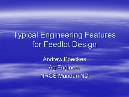 Typical Engineering Features for Feedlot Design Andrew Poeckes Ag Engineer NRCS Mandan ND.