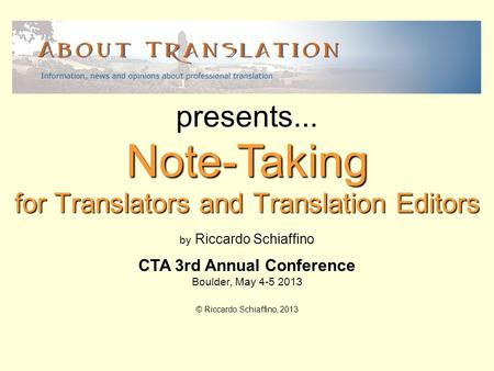 For Translators and Translation Editors Note-Taking presents... by Riccardo Schiaffino CTA 3rd Annual Conference Boulder, May 4-5 2013 © Riccardo Schiaffino,
