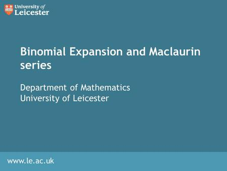Www.le.ac.uk Binomial Expansion and Maclaurin series Department of Mathematics University of Leicester.