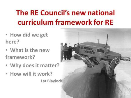 The RE Council's new national curriculum framework for RE How did we get here? What is the new framework? Why does it matter? How will it work? Lat Blaylock.