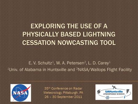 EXPLORING THE USE OF A PHYSICALLY BASED LIGHTNING CESSATION NOWCASTING TOOL E. V. Schultz 1, W. A. Petersen 2, L. D. Carey 1 1 Univ. of Alabama in Huntsville.