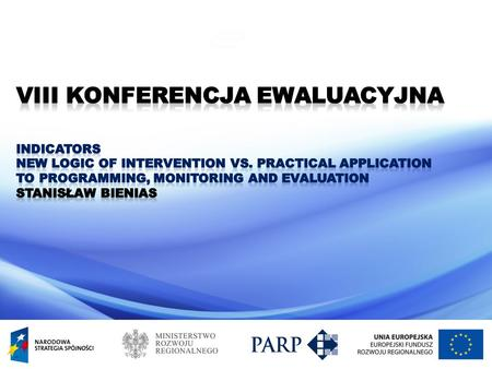 Indicators New logic of intervention vs. practical application to programming, monitoring and evaluation Stanisław Bienias Ministry of Regional Development.