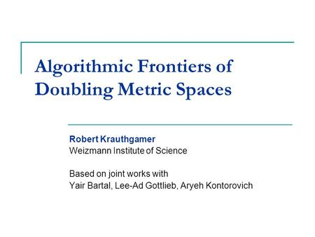 Algorithmic Frontiers of Doubling Metric Spaces Robert Krauthgamer Weizmann Institute of Science Based on joint works with Yair Bartal, Lee-Ad Gottlieb,