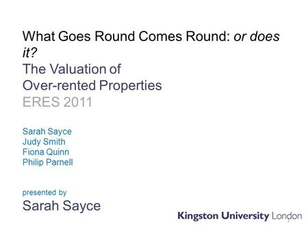 What Goes Round Comes Round: or does it? The Valuation of Over-rented Properties ERES 2011 Sarah Sayce Judy Smith Fiona Quinn Philip Parnell presented.