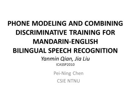 PHONE MODELING AND COMBINING DISCRIMINATIVE TRAINING FOR MANDARIN-ENGLISH BILINGUAL SPEECH RECOGNITION Yanmin Qian, Jia Liu ICASSP2010 Pei-Ning Chen CSIE.