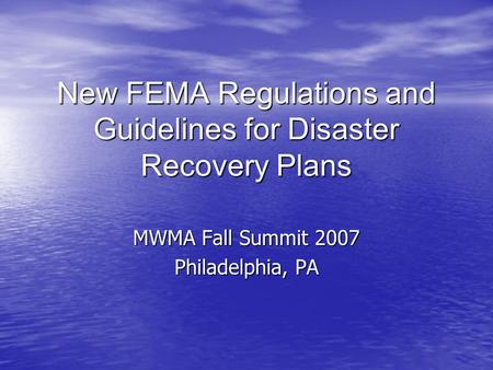 New FEMA Regulations and Guidelines for Disaster Recovery Plans MWMA Fall Summit 2007 Philadelphia, PA.