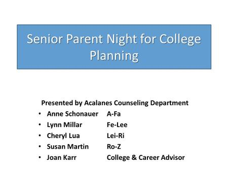 Senior Parent Night for College Planning Presented by Acalanes Counseling Department Anne SchonauerA-Fa Lynn MillarFe-Lee Cheryl LuaLei-Ri Susan MartinRo-Z.